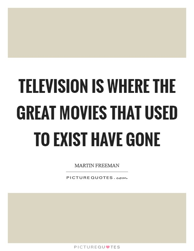Television is where the great movies that used to exist have gone Picture Quote #1