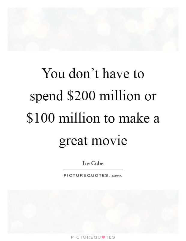 You don't have to spend $200 million or $100 million to make a great movie Picture Quote #1