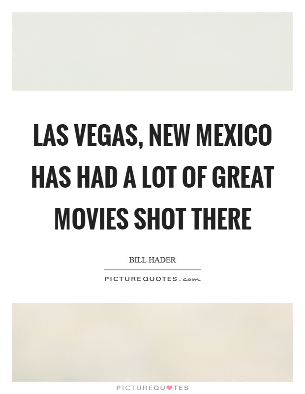 Las Vegas, New Mexico has had a lot of great movies shot there Picture Quote #1