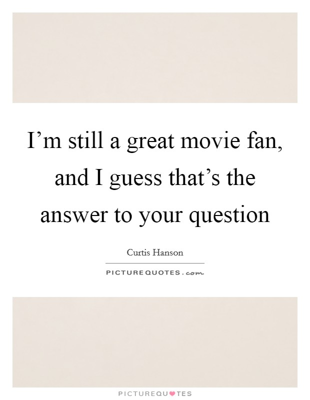 I'm still a great movie fan, and I guess that's the answer to your question Picture Quote #1