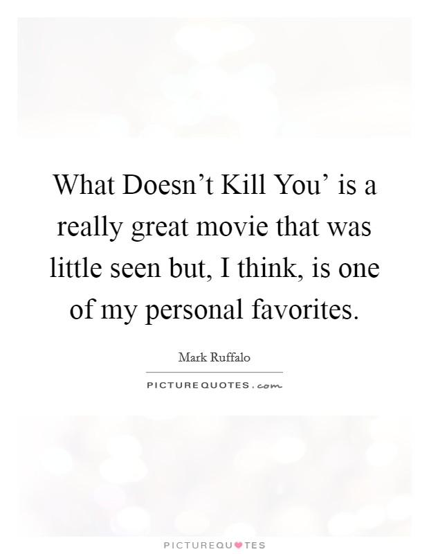 What Doesn't Kill You' is a really great movie that was little seen but, I think, is one of my personal favorites Picture Quote #1