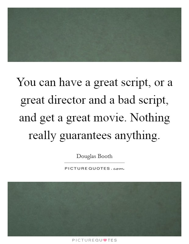 You can have a great script, or a great director and a bad script, and get a great movie. Nothing really guarantees anything Picture Quote #1
