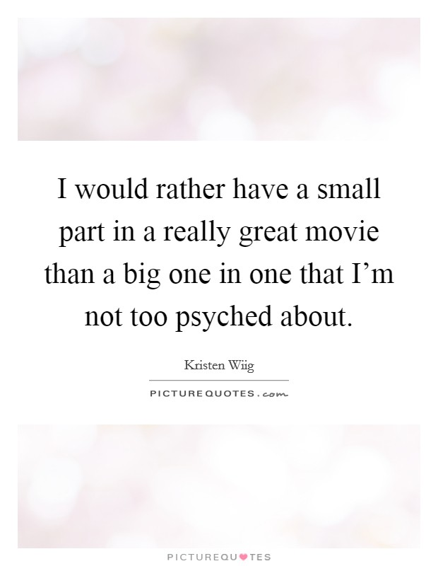 I would rather have a small part in a really great movie than a big one in one that I'm not too psyched about Picture Quote #1
