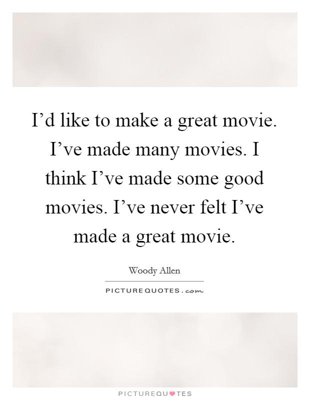 I'd like to make a great movie. I've made many movies. I think I've made some good movies. I've never felt I've made a great movie Picture Quote #1