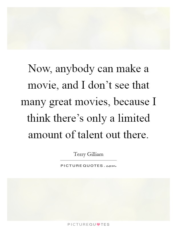 Now, anybody can make a movie, and I don't see that many great movies, because I think there's only a limited amount of talent out there. Picture Quote #1