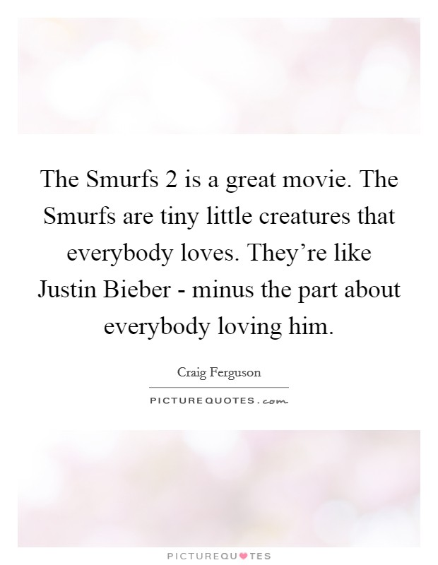 The Smurfs 2 is a great movie. The Smurfs are tiny little creatures that everybody loves. They're like Justin Bieber - minus the part about everybody loving him Picture Quote #1