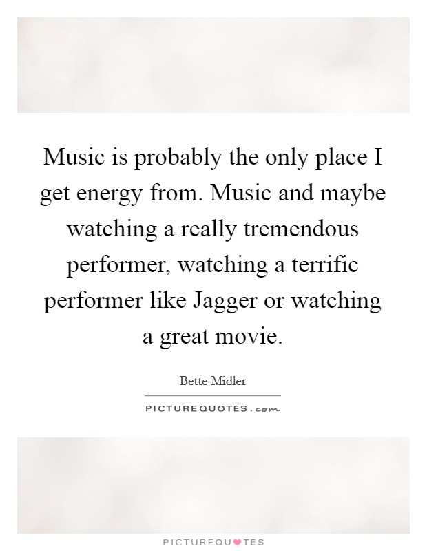 Music is probably the only place I get energy from. Music and maybe watching a really tremendous performer, watching a terrific performer like Jagger or watching a great movie Picture Quote #1