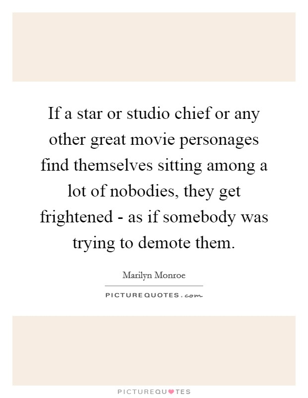 If a star or studio chief or any other great movie personages find themselves sitting among a lot of nobodies, they get frightened - as if somebody was trying to demote them Picture Quote #1