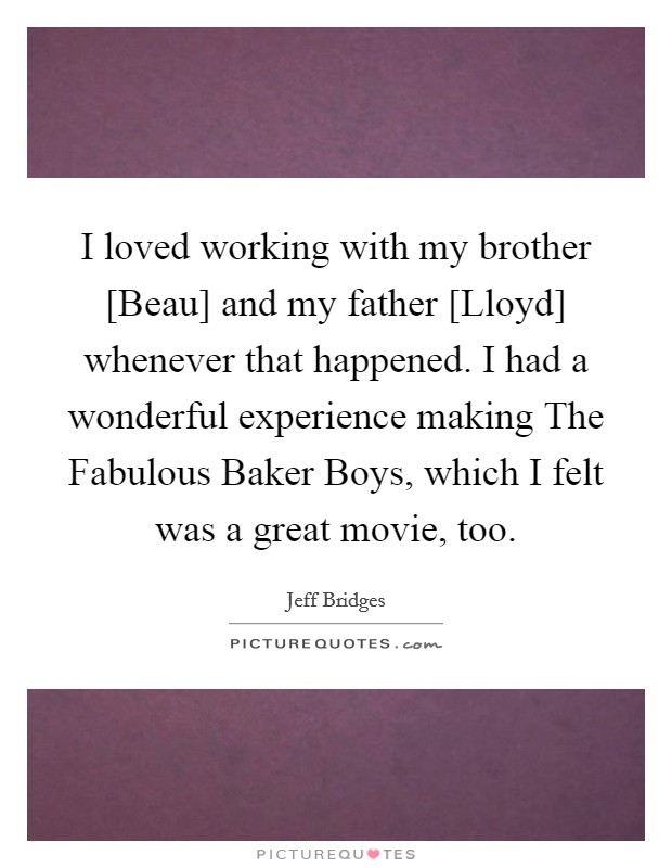 I loved working with my brother [Beau] and my father [Lloyd] whenever that happened. I had a wonderful experience making The Fabulous Baker Boys, which I felt was a great movie, too Picture Quote #1
