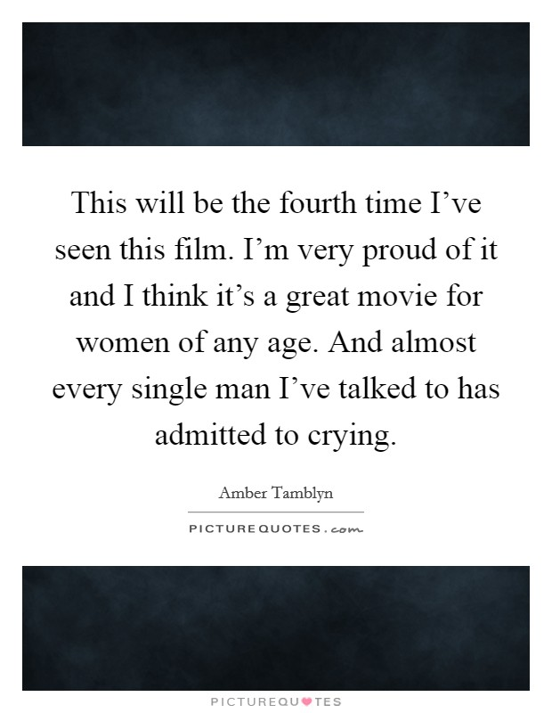 This will be the fourth time I've seen this film. I'm very proud of it and I think it's a great movie for women of any age. And almost every single man I've talked to has admitted to crying Picture Quote #1