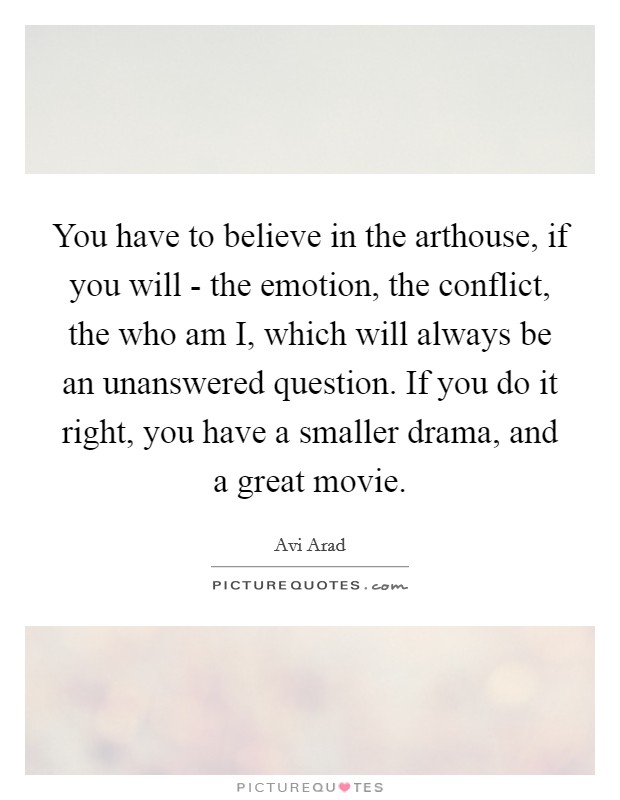 You have to believe in the arthouse, if you will - the emotion, the conflict, the who am I, which will always be an unanswered question. If you do it right, you have a smaller drama, and a great movie Picture Quote #1