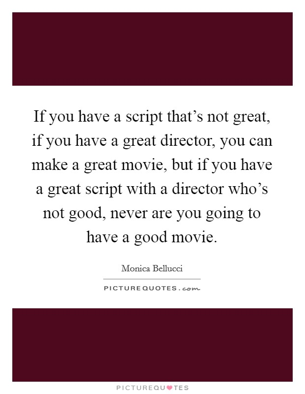 If you have a script that's not great, if you have a great director, you can make a great movie, but if you have a great script with a director who's not good, never are you going to have a good movie Picture Quote #1