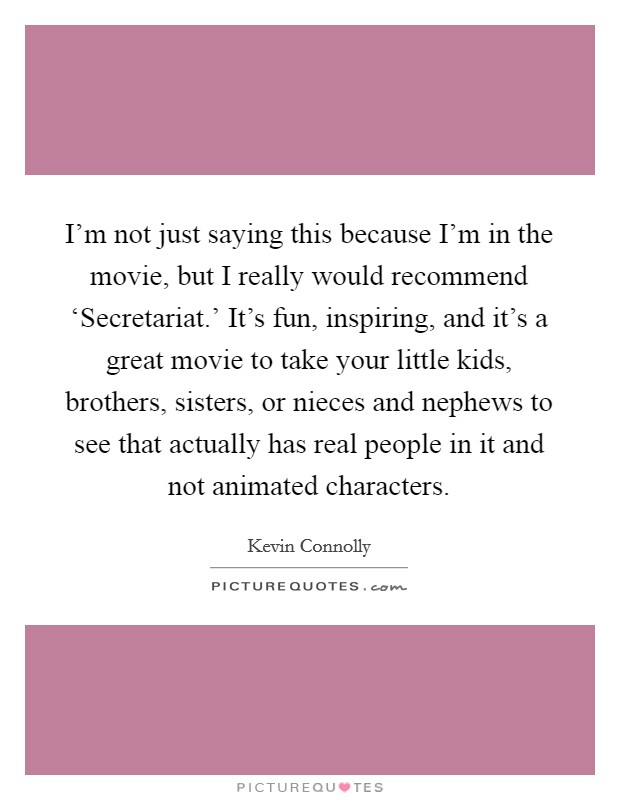I'm not just saying this because I'm in the movie, but I really would recommend 'Secretariat.' It's fun, inspiring, and it's a great movie to take your little kids, brothers, sisters, or nieces and nephews to see that actually has real people in it and not animated characters Picture Quote #1