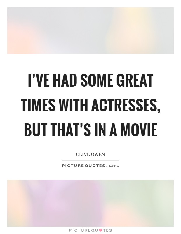I've had some great times with actresses, but that's in a movie Picture Quote #1