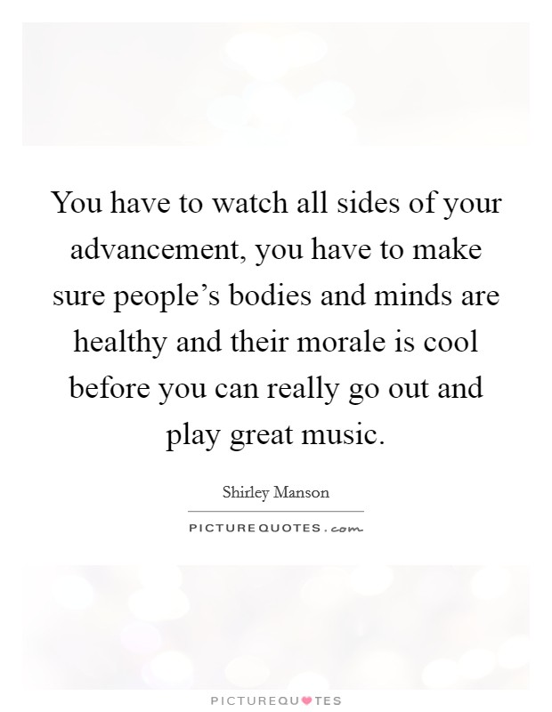 You have to watch all sides of your advancement, you have to make sure people's bodies and minds are healthy and their morale is cool before you can really go out and play great music Picture Quote #1