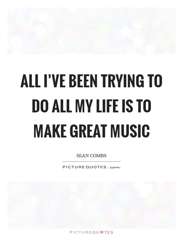 All I've been trying to do all my life is to make great music Picture Quote #1
