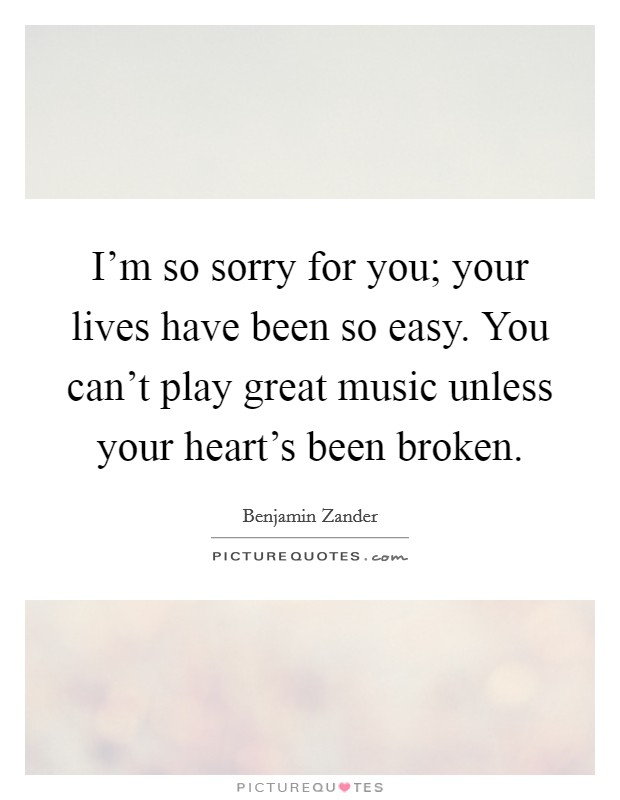 I'm so sorry for you; your lives have been so easy. You can't play great music unless your heart's been broken Picture Quote #1