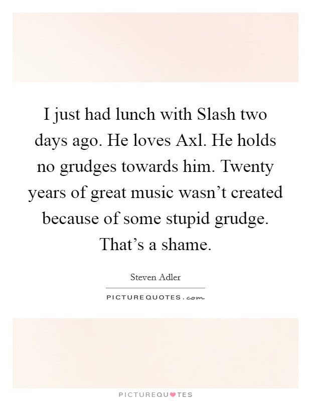 I just had lunch with Slash two days ago. He loves Axl. He holds no grudges towards him. Twenty years of great music wasn't created because of some stupid grudge. That's a shame Picture Quote #1