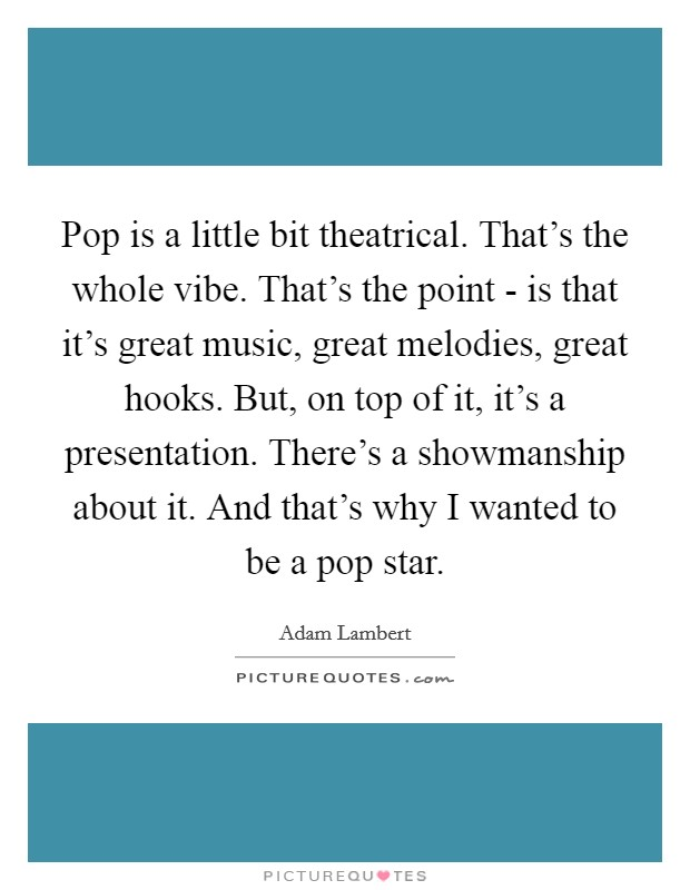 Pop is a little bit theatrical. That's the whole vibe. That's the point - is that it's great music, great melodies, great hooks. But, on top of it, it's a presentation. There's a showmanship about it. And that's why I wanted to be a pop star Picture Quote #1