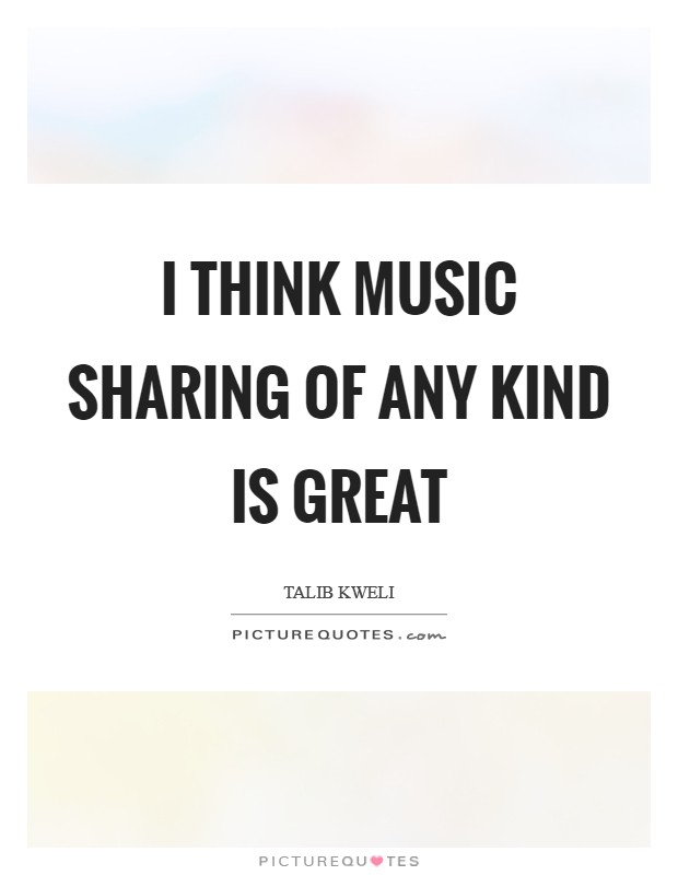 I think music sharing of any kind is great Picture Quote #1