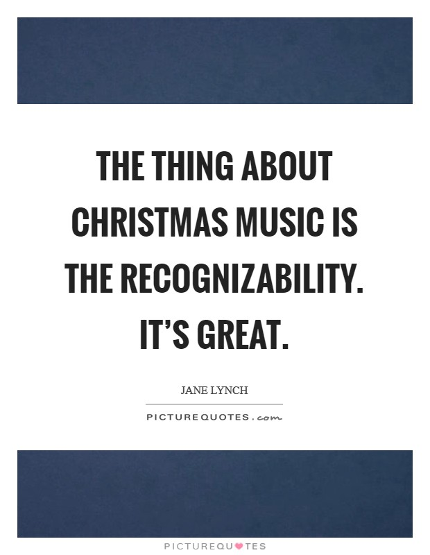 The thing about Christmas music is the recognizability. It's great Picture Quote #1