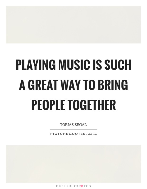 Playing music is such a great way to bring people together Picture Quote #1