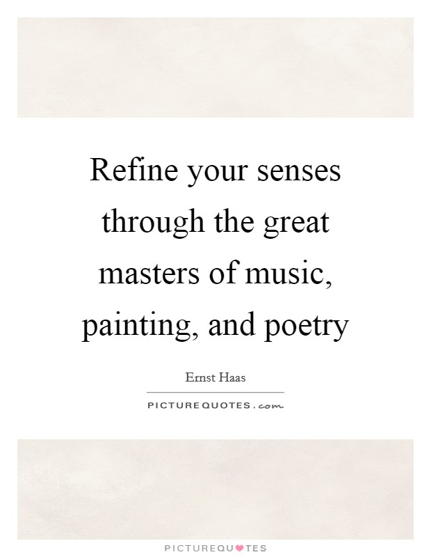 Refine your senses through the great masters of music, painting, and poetry Picture Quote #1