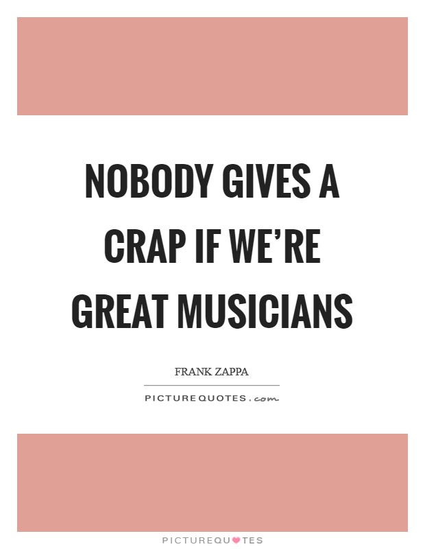 Nobody gives a crap if we're great musicians Picture Quote #1