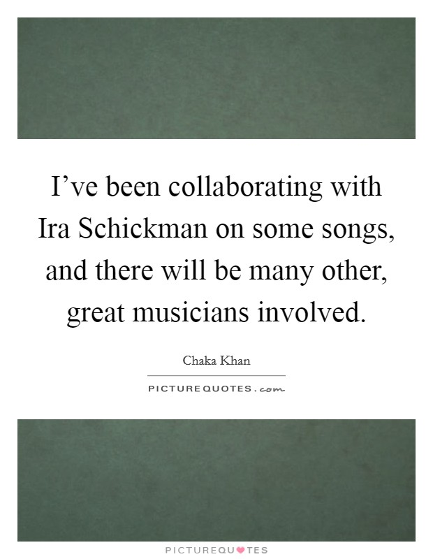 I've been collaborating with Ira Schickman on some songs, and there will be many other, great musicians involved Picture Quote #1