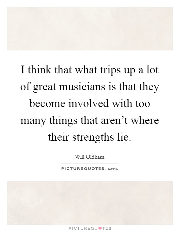 I think that what trips up a lot of great musicians is that they become involved with too many things that aren't where their strengths lie. Picture Quote #1