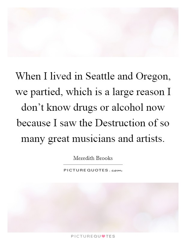 When I lived in Seattle and Oregon, we partied, which is a large reason I don't know drugs or alcohol now because I saw the Destruction of so many great musicians and artists Picture Quote #1