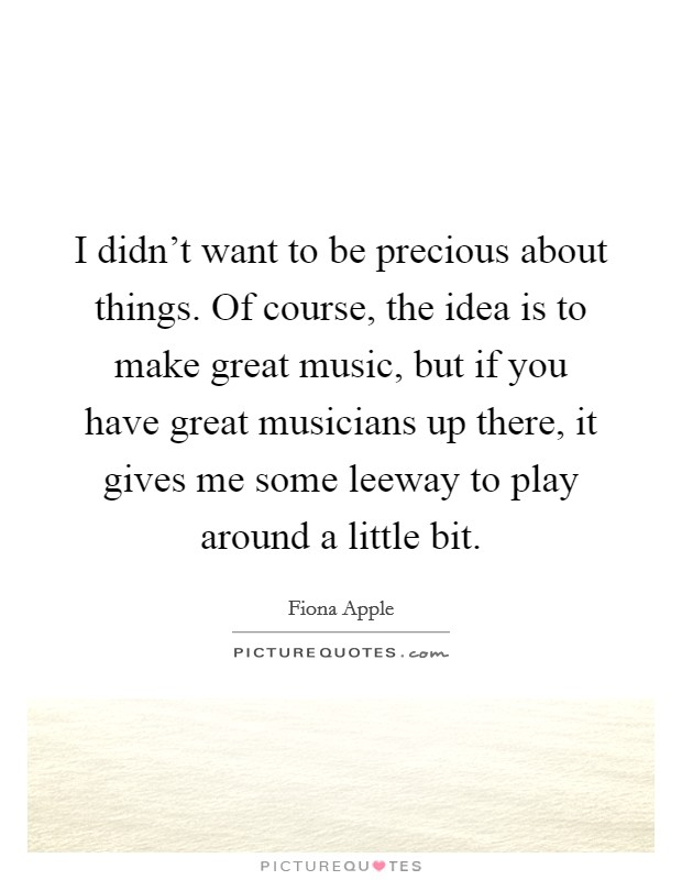 I didn't want to be precious about things. Of course, the idea is to make great music, but if you have great musicians up there, it gives me some leeway to play around a little bit. Picture Quote #1