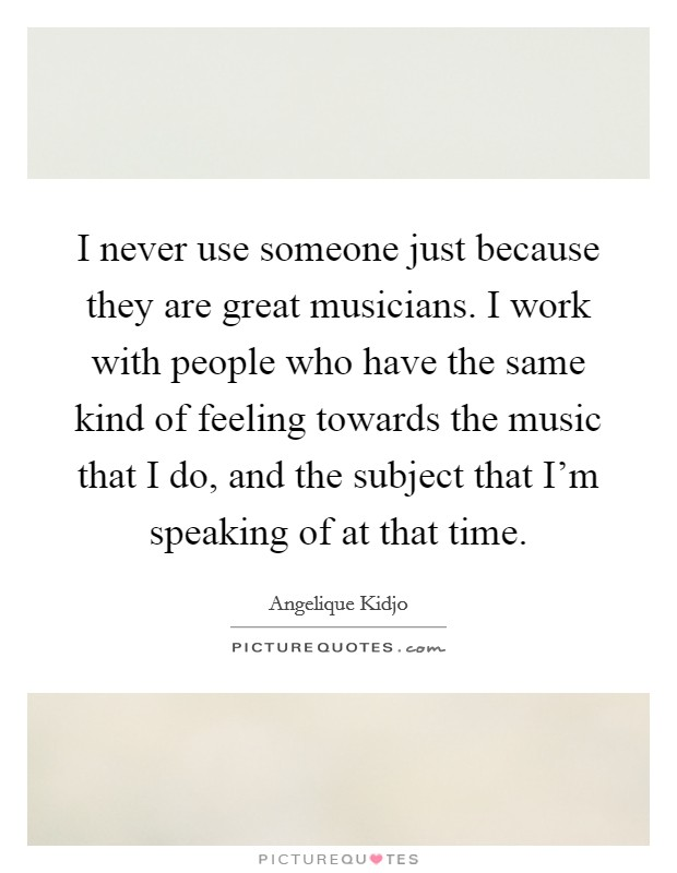 I never use someone just because they are great musicians. I work with people who have the same kind of feeling towards the music that I do, and the subject that I'm speaking of at that time Picture Quote #1