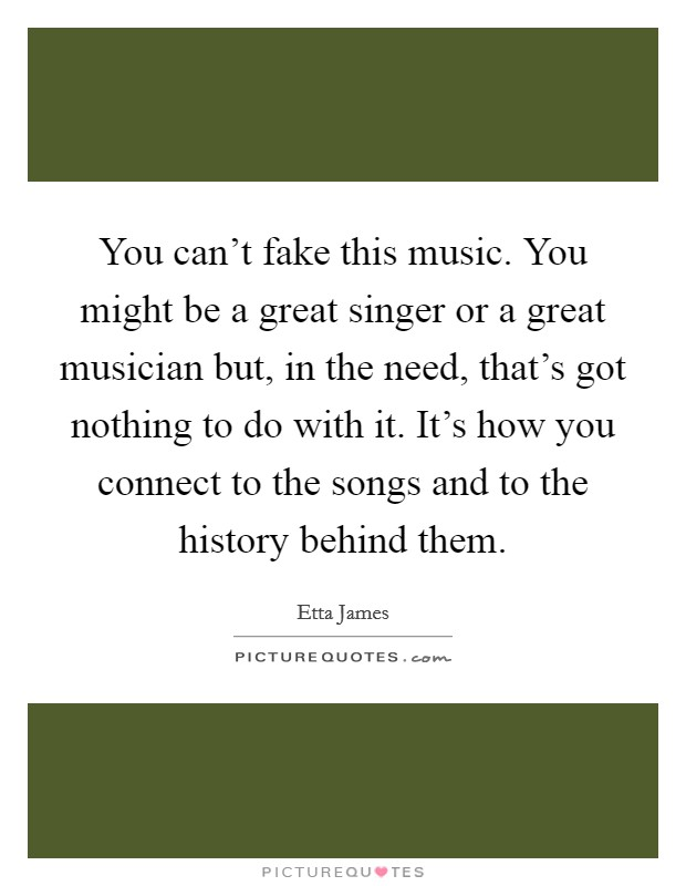 You can't fake this music. You might be a great singer or a great musician but, in the need, that's got nothing to do with it. It's how you connect to the songs and to the history behind them. Picture Quote #1