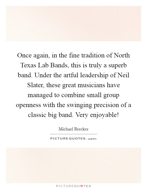 Once again, in the fine tradition of North Texas Lab Bands, this is truly a superb band. Under the artful leadership of Neil Slater, these great musicians have managed to combine small group openness with the swinging precision of a classic big band. Very enjoyable! Picture Quote #1