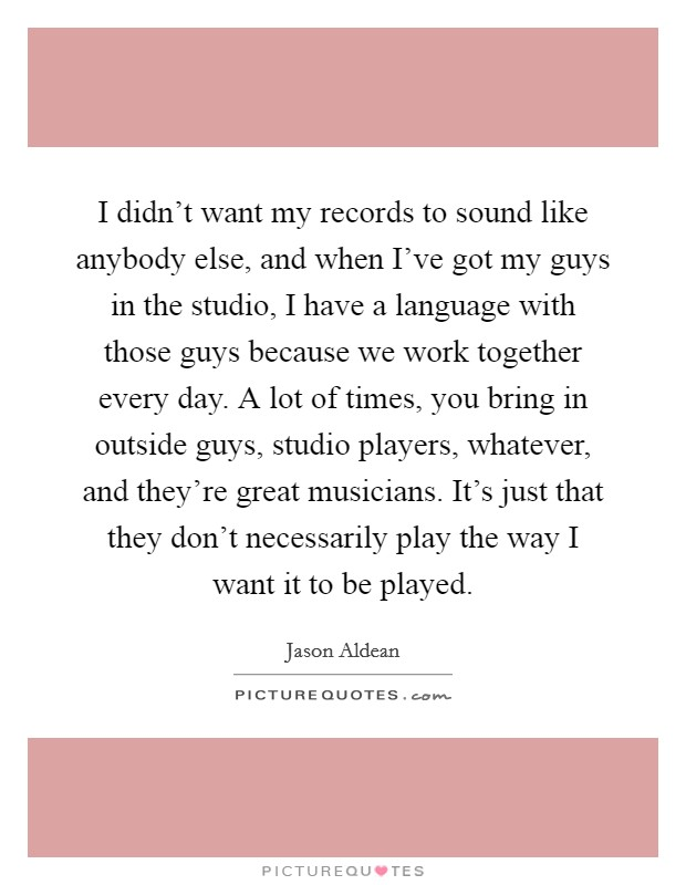 I didn't want my records to sound like anybody else, and when I've got my guys in the studio, I have a language with those guys because we work together every day. A lot of times, you bring in outside guys, studio players, whatever, and they're great musicians. It's just that they don't necessarily play the way I want it to be played Picture Quote #1