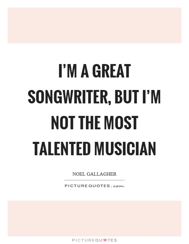 I'm a great songwriter, but I'm not the most talented musician Picture Quote #1