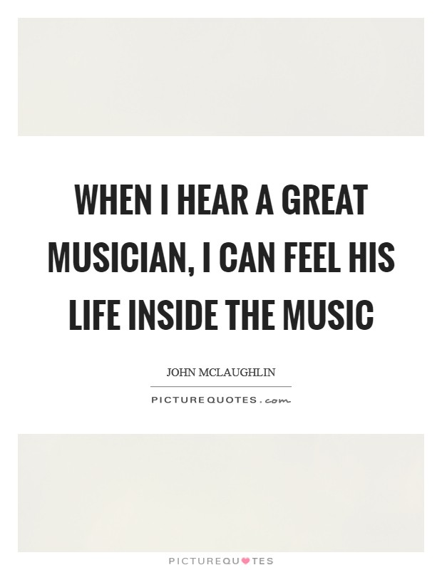 When I hear a great musician, I can feel his life inside the music Picture Quote #1