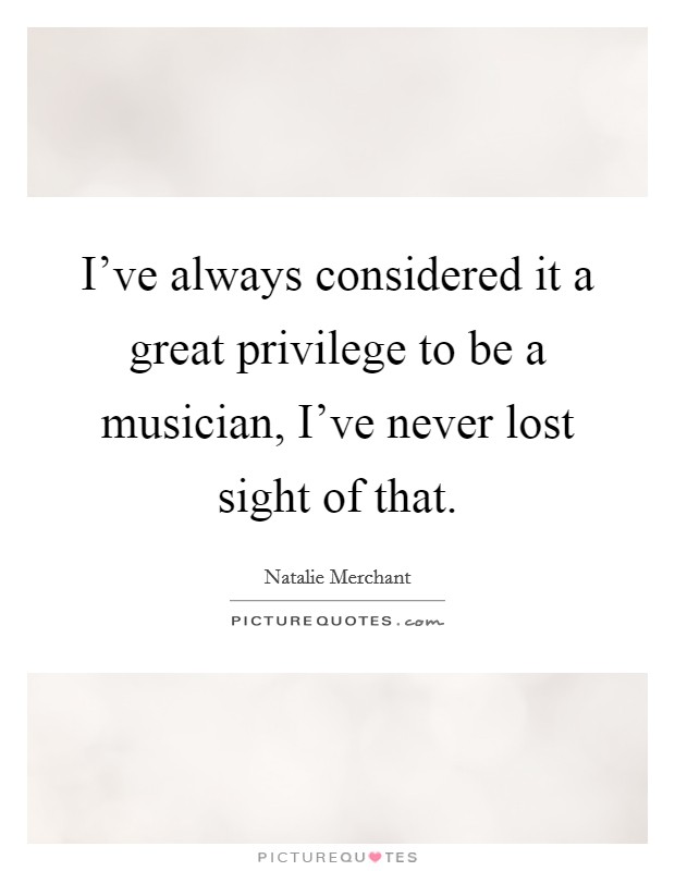 I've always considered it a great privilege to be a musician, I've never lost sight of that. Picture Quote #1