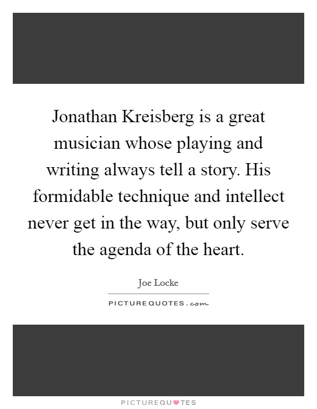 Jonathan Kreisberg is a great musician whose playing and writing always tell a story. His formidable technique and intellect never get in the way, but only serve the agenda of the heart. Picture Quote #1