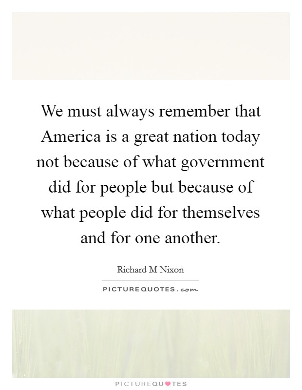 We must always remember that America is a great nation today not because of what government did for people but because of what people did for themselves and for one another Picture Quote #1