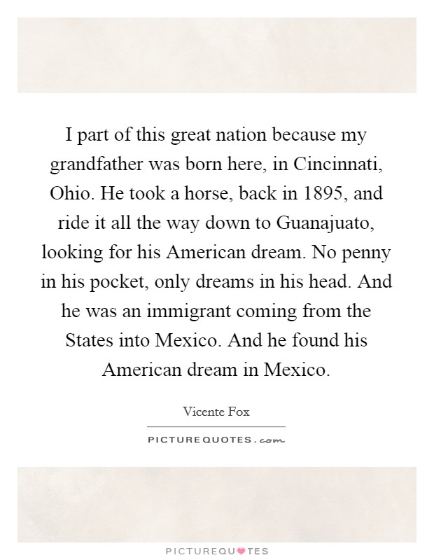 I part of this great nation because my grandfather was born here, in Cincinnati, Ohio. He took a horse, back in 1895, and ride it all the way down to Guanajuato, looking for his American dream. No penny in his pocket, only dreams in his head. And he was an immigrant coming from the States into Mexico. And he found his American dream in Mexico Picture Quote #1
