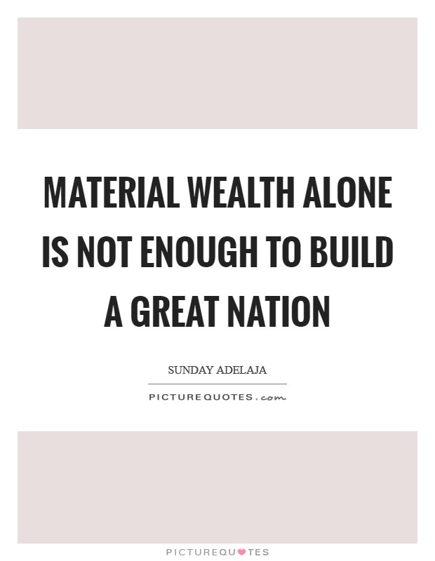 Material wealth alone is not enough to build a great nation Picture Quote #1