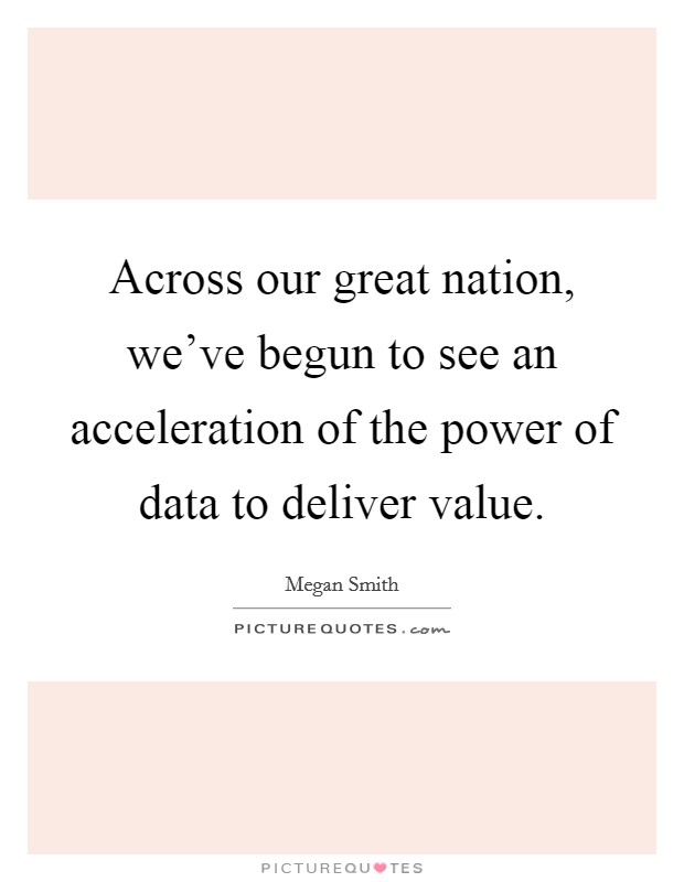 Across our great nation, we've begun to see an acceleration of the power of data to deliver value Picture Quote #1