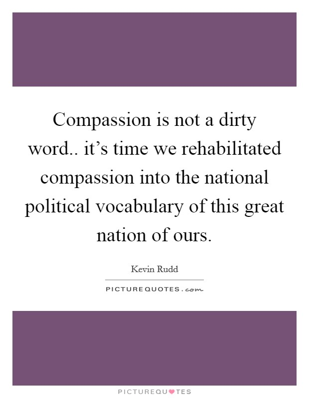 Compassion is not a dirty word.. it's time we rehabilitated compassion into the national political vocabulary of this great nation of ours Picture Quote #1