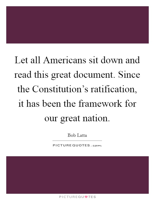 Let all Americans sit down and read this great document. Since the Constitution's ratification, it has been the framework for our great nation Picture Quote #1