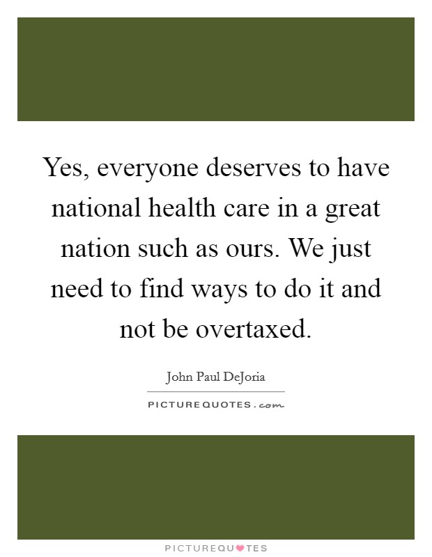 Yes, everyone deserves to have national health care in a great nation such as ours. We just need to find ways to do it and not be overtaxed Picture Quote #1