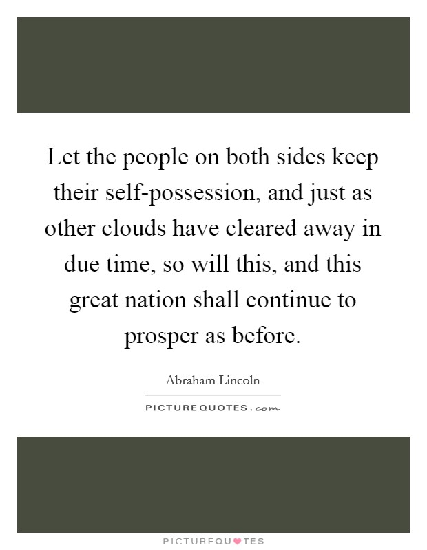 Let the people on both sides keep their self-possession, and just as other clouds have cleared away in due time, so will this, and this great nation shall continue to prosper as before Picture Quote #1