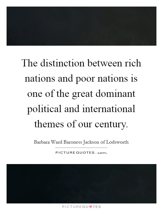 The distinction between rich nations and poor nations is one of the great dominant political and international themes of our century Picture Quote #1