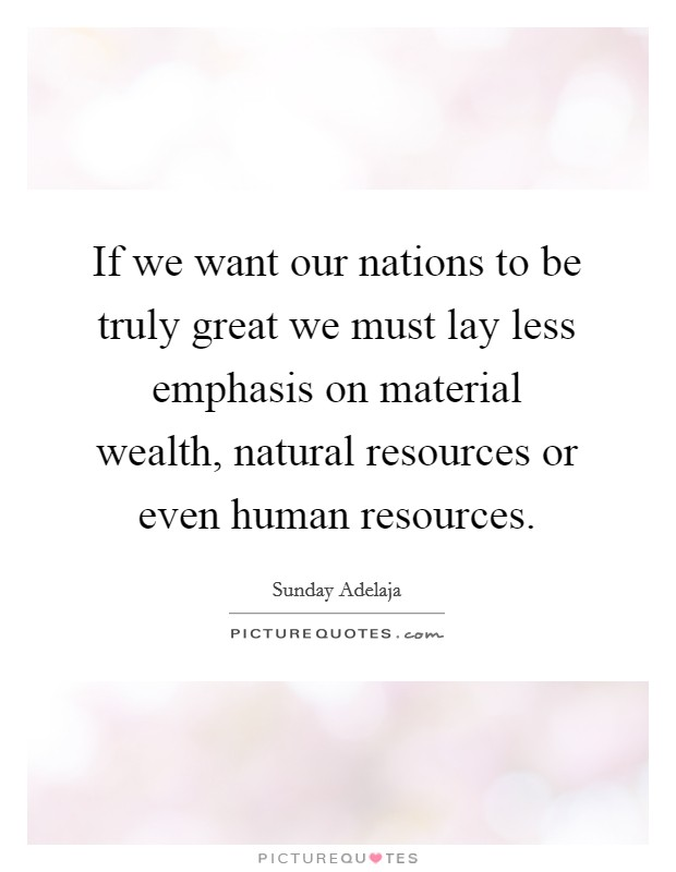 If we want our nations to be truly great we must lay less emphasis on material wealth, natural resources or even human resources Picture Quote #1